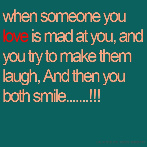 when someone you love is mad at you, and you try to make them laugh, And then you both smile.......!!!