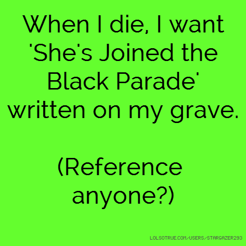 When I die, I want 'She's Joined the Black Parade' written on my grave. (Reference anyone?)