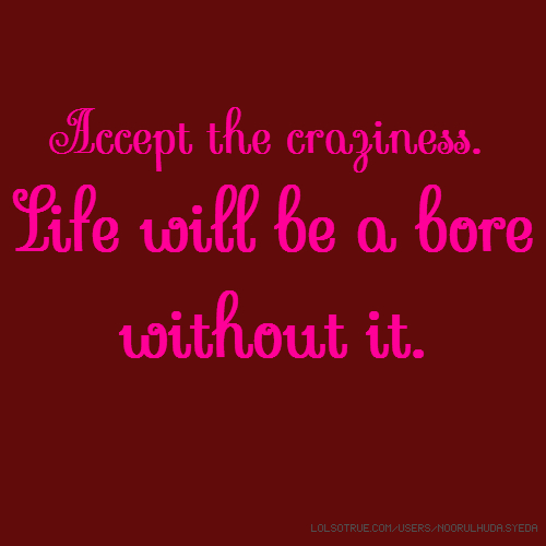 Accept the craziness. Life will be a bore without it.