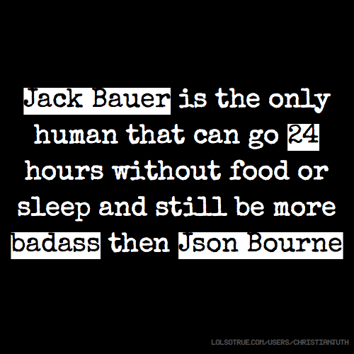 Jack Bauer is the only human that can go 24 hours without food or sleep and still be more badass then Json Bourne