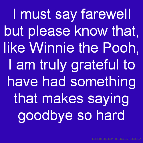 I must say farewell but please know that, like Winnie the Pooh, I am truly grateful to have had something that makes saying goodbye so hard