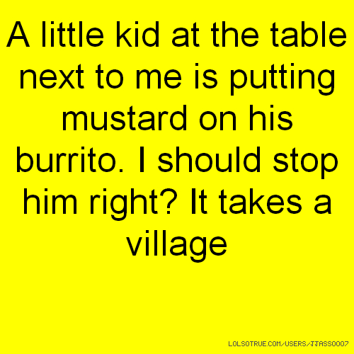 A little kid at the table next to me is putting mustard on his burrito. I should stop him right? It takes a village