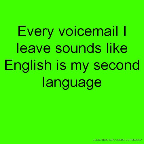 Every voicemail I leave sounds like English is my second language