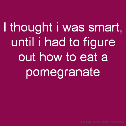 I thought i was smart, until i had to figure out how to eat a pomegranate