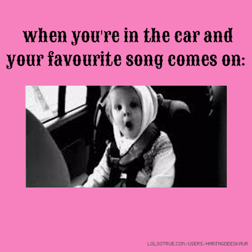 when you're in the car and your favourite song comes on:
