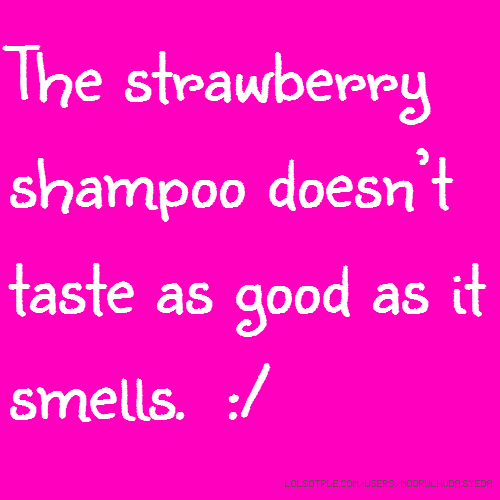 The strawberry shampoo doesn't taste as good as it smells. :/