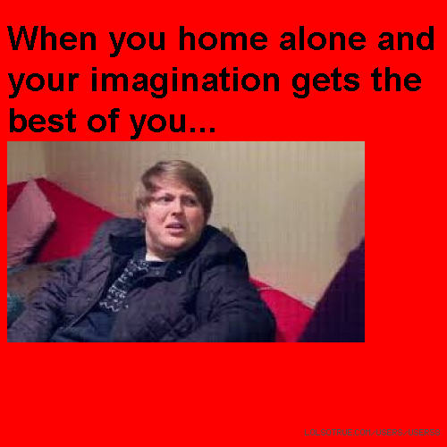 When you home alone and your imagination gets the best of you...