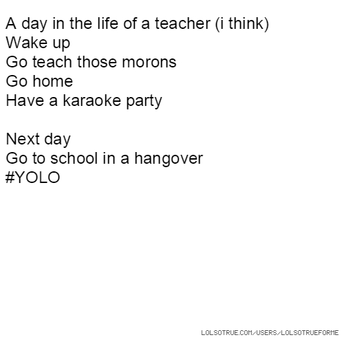 A day in the life of a teacher (i think) Wake up Go teach those morons Go home Have a karaoke party Next day Go to school in a hangover #YOLO