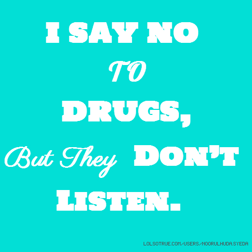 I SAY NO TO DRUGS, But They Don't Listen.