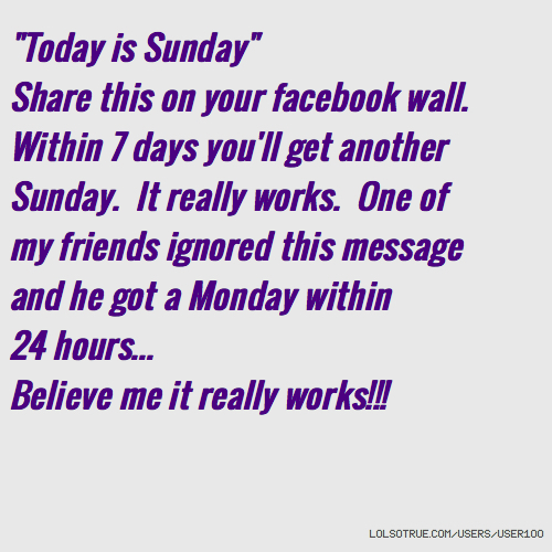 """Today is Sunday"" Share this on your facebook wall. Within 7 days you'll get another Sunday. It really works. One of my friends ignored this message and he got a Monday within 24 hours... Believe me it really works!!!"