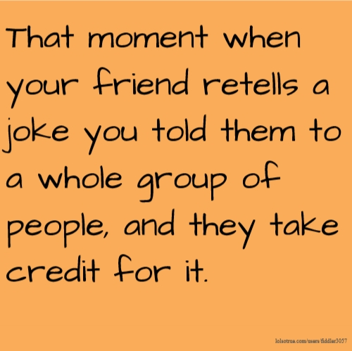That moment when your friend retells a joke you told them to a whole group of people, and they take credit for it.