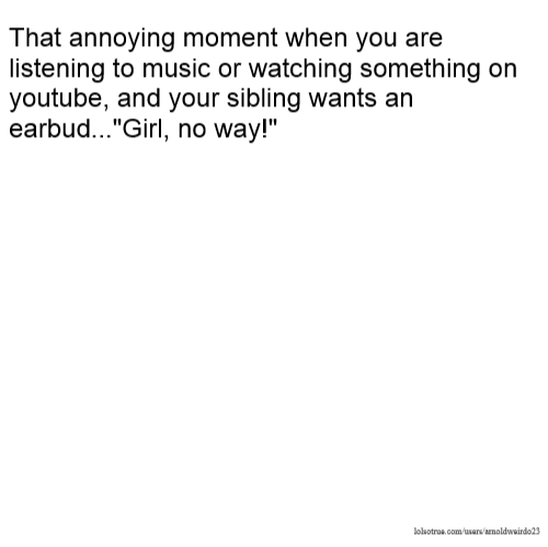 """That annoying moment when you are listening to music or watching something on youtube, and your sibling wants an earbud...""""Girl, no way!"""""""