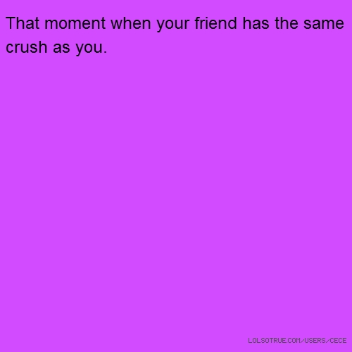 That moment when your friend has the same crush as you.