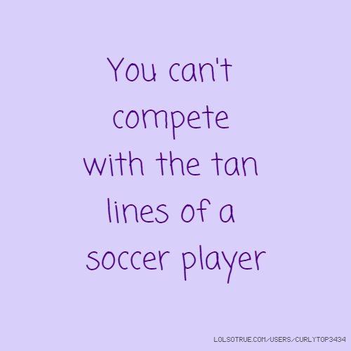 You can't compete with the tan lines of a soccer player