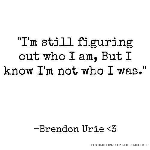 """""""I'm still figuring out who I am, But I know I'm not who I was."""" -Brendon Urie <3"""