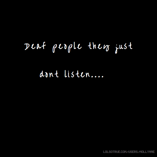 Deaf people they just dont listen....