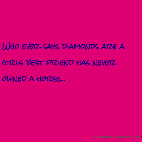 Who ever says diamonds are a girls best friend has never owned a horse...