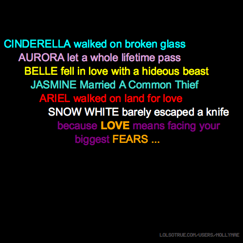 CINDERELLA walked on broken glass AURORA let a whole lifetime pass BELLE fell in love with a hideous beast JASMINE Married A Common Thief ARIEL walked on land for love SNOW WHITE barely escaped a knife because LOVE means facing your bm biggest FEARS ...