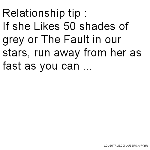 Relationship tip : If she Likes 50 shades of grey or The Fault in our stars, run away from her as fast as you can ...