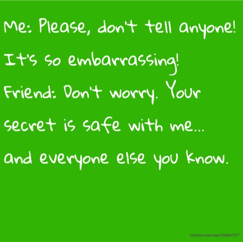 Me: Please, don't tell anyone! It's so embarrassing! Friend: Don't worry. Your secret is safe with me... and everyone else you know.