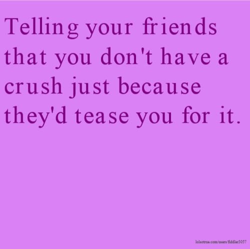 Telling your friends that you don't have a crush just because they'd tease you for it.