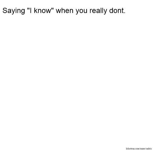 """Saying """"I know"""" when you really dont."""