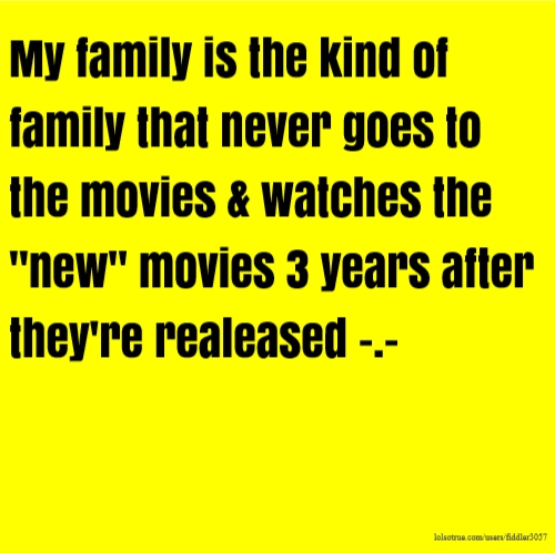 "My family is the kind of family that never goes to the movies & watches the ""new"" movies 3 years after they're realeased -.-"