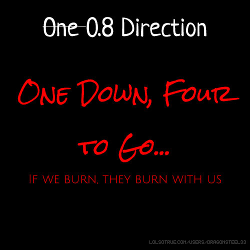 One 0.8 Direction One Down, Four to Go... If we burn, they burn with us