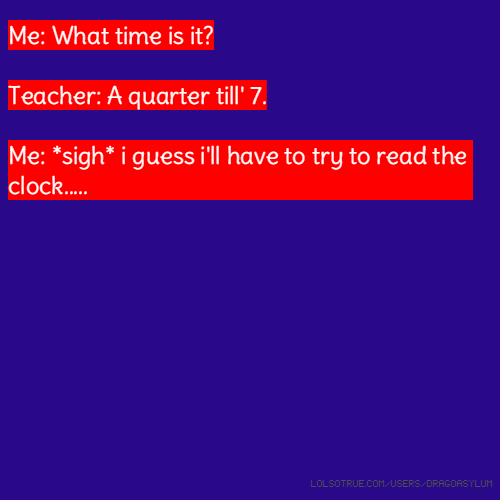 Me: What time is it? Teacher: A quarter till' 7. Me: *sigh* i guess i'll have to try to read the clock.....