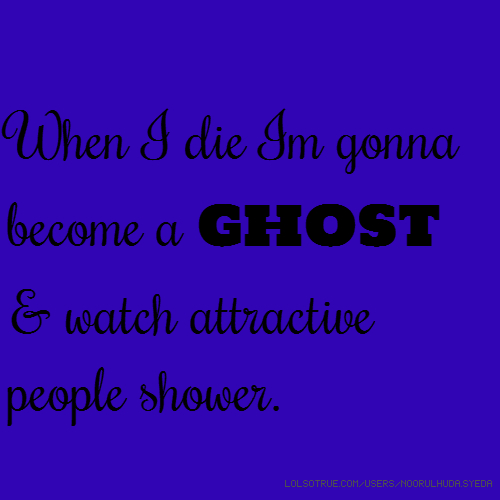 When I die I'm gonna become a ghost & watch attractive people shower.