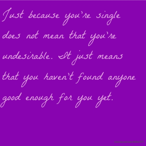 Just because you're single does not mean that you're undesirable. It just means that you haven't found anyone good enough for you yet.