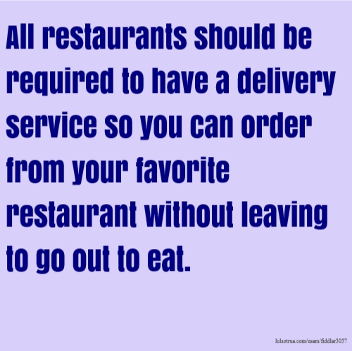 All restaurants should be required to have a delivery service so you can order from your favorite restaurant without leaving to go out to eat.