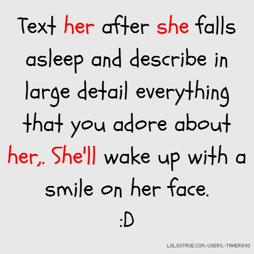 Text her after she falls asleep and describe in large detail everything that you adore about her,. She'll wake up with a smile on her face. :D