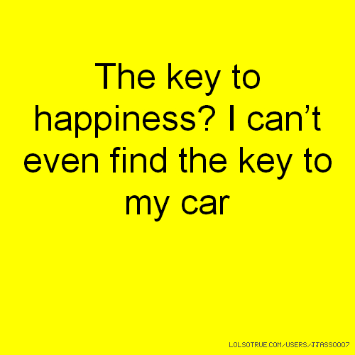 The key to happiness? I can't even find the key to my car