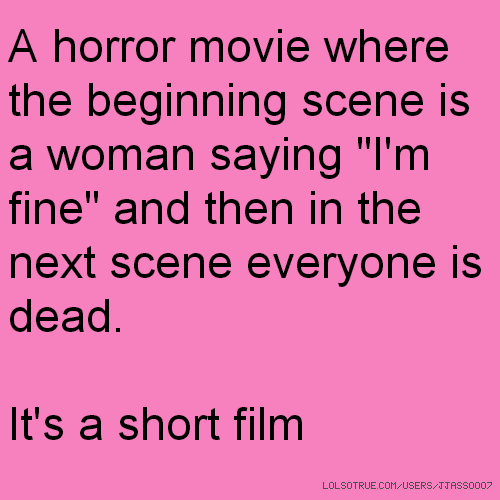 "A horror movie where the beginning scene is a woman saying ""I'm fine"" and then in the next scene everyone is dead. It's a short film"