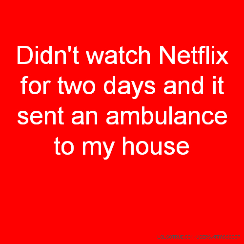 Didn't watch Netflix for two days and it sent an ambulance to my house