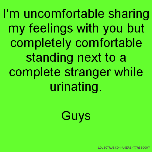 I'm uncomfortable sharing my feelings with you but completely comfortable standing next to a complete stranger while urinating. Guys