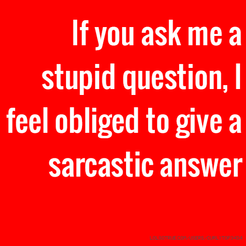 If you ask me a stupid question, I feel obliged to give a sarcastic answer