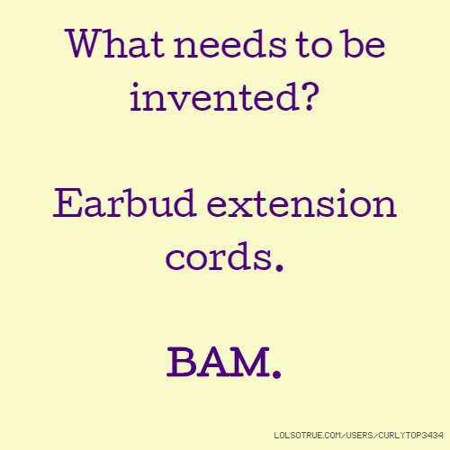 What needs to be invented? Earbud extension cords. BAM.