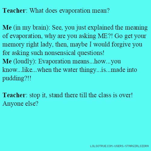 Teacher: What does evaporation mean? Me (in my brain): See, you just explained the meaning of evaporation, why are you asking ME?! Go get your memory right lady, then, maybe I would forgive you for asking such nonsensical questions! Me (loudly): Evaporation means...how...you know...like...when the water thingy...is...made into pudding?!! Teacher: stop it, stand there till the class is over! Anyone else?