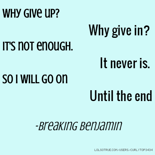 Why give up? Why give in? It's not enough. It never is. So I will go on Until the end -Breaking Benjamin