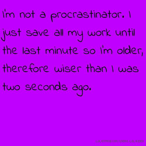 I'm not a procrastinator. I just save all my work until the last minute so I'm older, therefore wiser than I was two seconds ago.