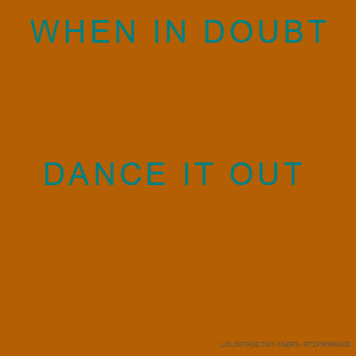 WHEN IN DOUBT DANCE IT OUT
