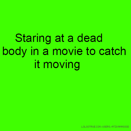 Staring at a dead body in a movie to catch it moving