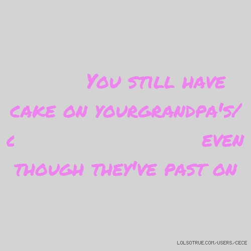 You still have cake on yourgrandpa's/grandma's birthday even though they've past on