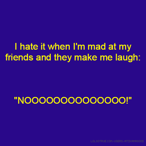"I hate it when I'm mad at my friends and they make me laugh: ""NOOOOOOOOOOOOOO!"""