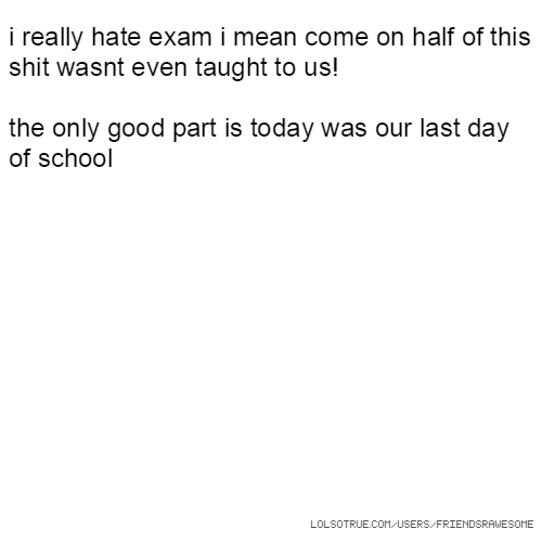 i really hate exam i mean come on half of this shit wasnt even taught to us! the only good part is today was our last day of school