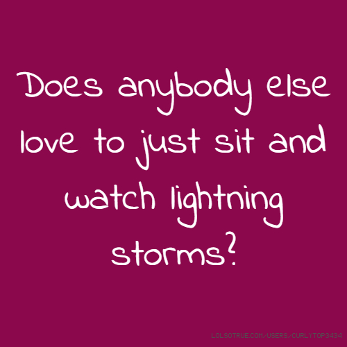 Does anybody else love to just sit and watch lightning storms?
