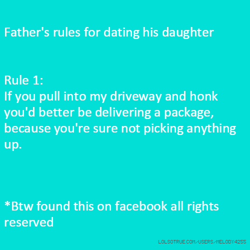 Father's rules for dating his daughter Rule 1: If you pull into my driveway and honk you'd better be delivering a package, because you're sure not picking anything up. *Btw found this on facebook all rights reserved