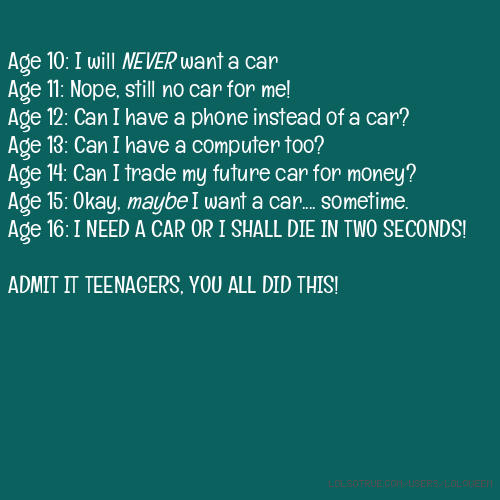 Age 10: I will NEVER want a car Age 11: Nope, still no car for me! Age 12: Can I have a phone instead of a car? Age 13: Can I have a computer too? Age 14: Can I trade my future car for money? Age 15: Okay, maybe I want a car.... sometime. Age 16: I NEED A CAR OR I SHALL DIE IN TWO SECONDS! ADMIT IT TEENAGERS, YOU ALL DID THIS!